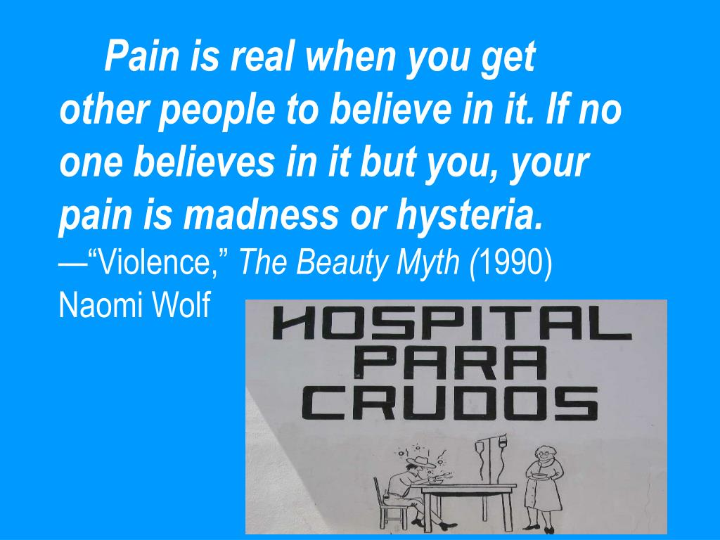 Pain is real when you get other people to believe in it. If no one believes in it but you, your pain is madness or hysteria.