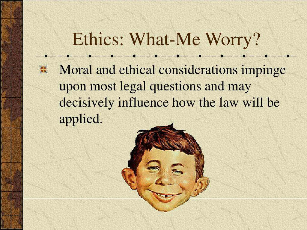Ethics: What-Me Worry?