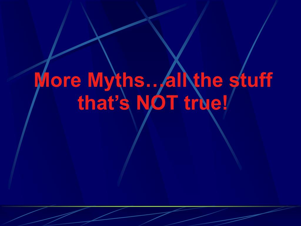 More Myths…all the stuff that's NOT true!