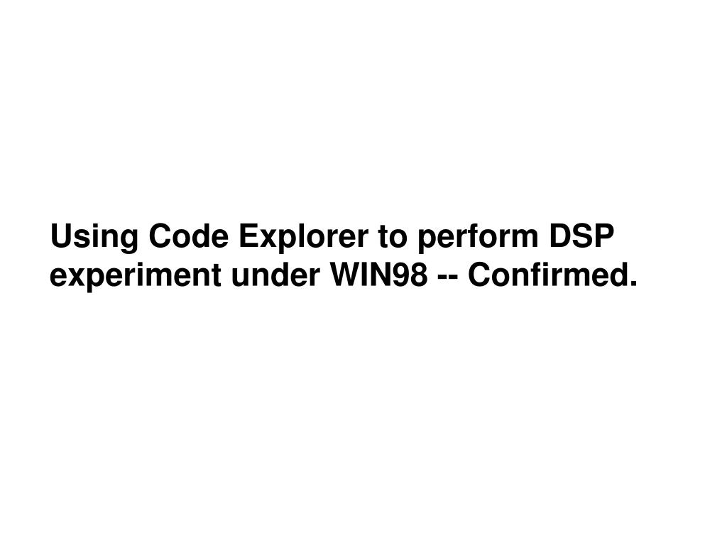 Using Code Explorer to perform DSP experiment under WIN98 -- Confirmed.