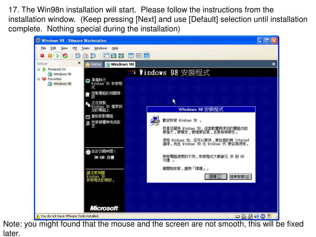 17. The Win98n installation will start.  Please follow the instructions from the installation window.  (Keep pressing [Next] and use [Default] selection until installation complete.  Nothing special during the installation)