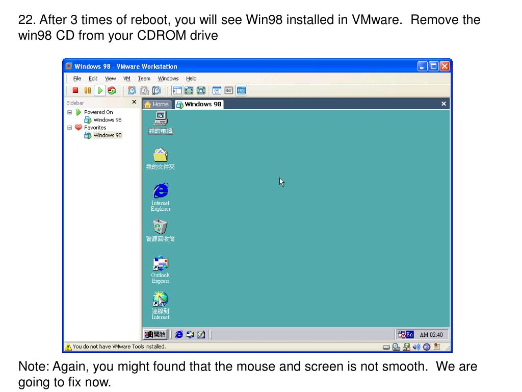 22. After 3 times of reboot, you will see Win98 installed in VMware.  Remove the win98 CD from your CDROM drive
