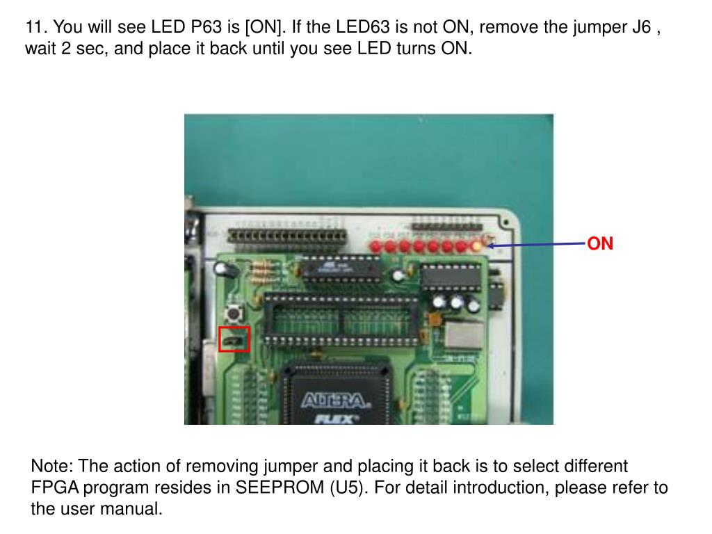 11. You will see LED P63 is [ON]. If the LED63 is not ON, remove the jumper J6 , wait 2 sec, and place it back until you see LED turns ON.