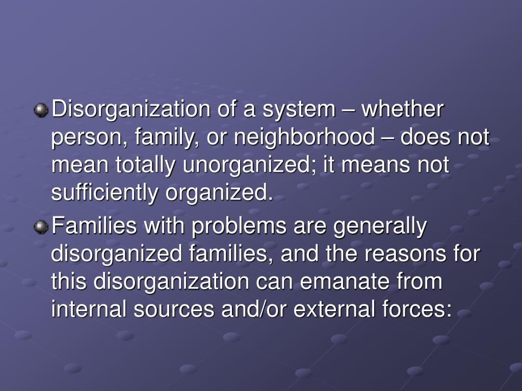 Disorganization of a system – whether person, family, or neighborhood – does not mean totally unorganized; it means not sufficiently organized.