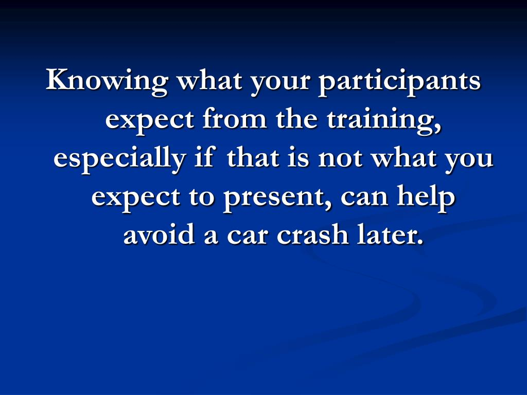 Knowing what your participants expect from the training, especially if that is not what you expect to present, can help avoid a car crash later.