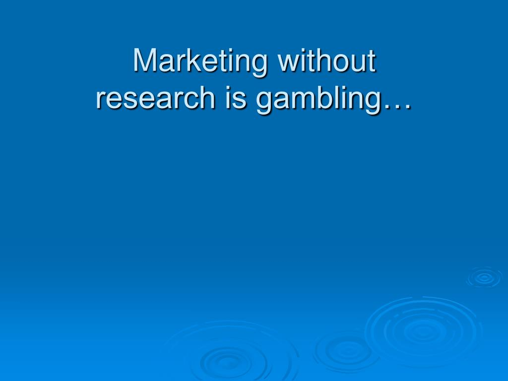 Marketing without research is gambling…