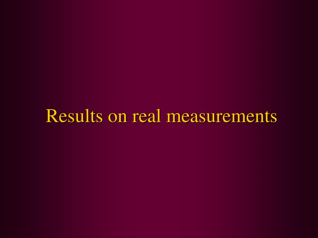 Results on real measurements