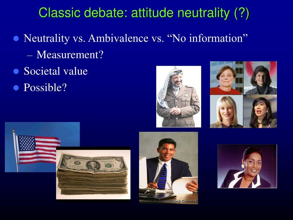 Classic debate: attitude neutrality (?)