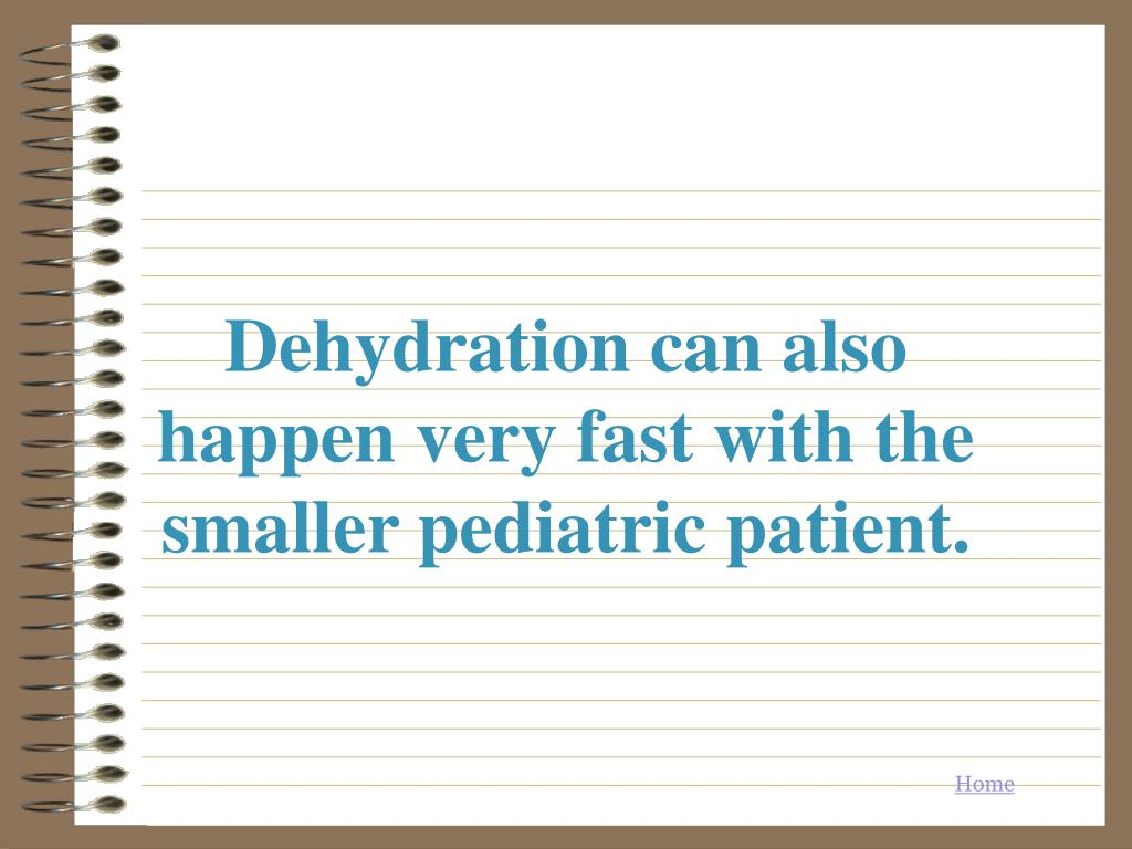 Dehydration can also happen very fast with the smaller pediatric patient.