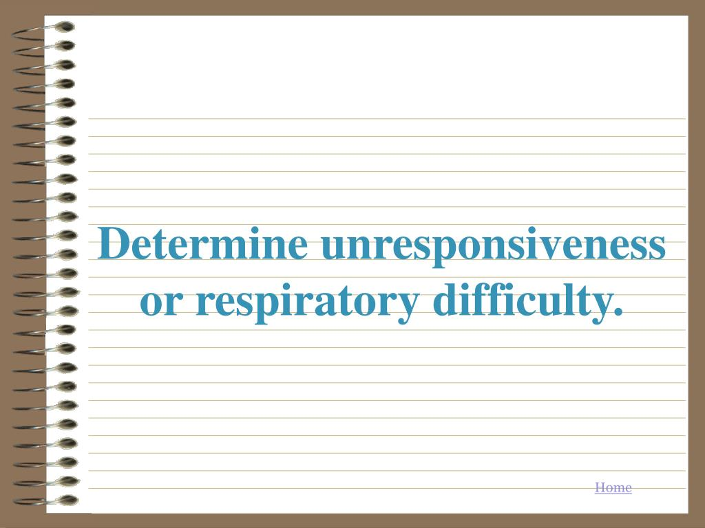 Determine unresponsiveness or respiratory difficulty.