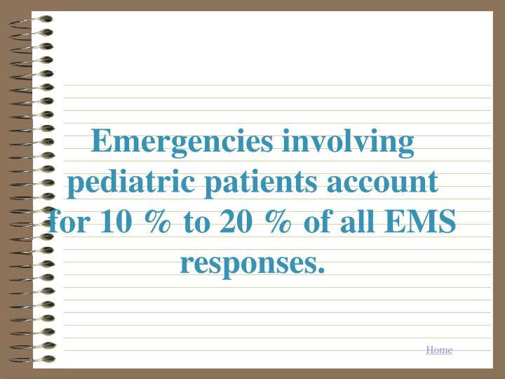 Emergencies involving pediatric patients account for 10 to 20 of all ems responses