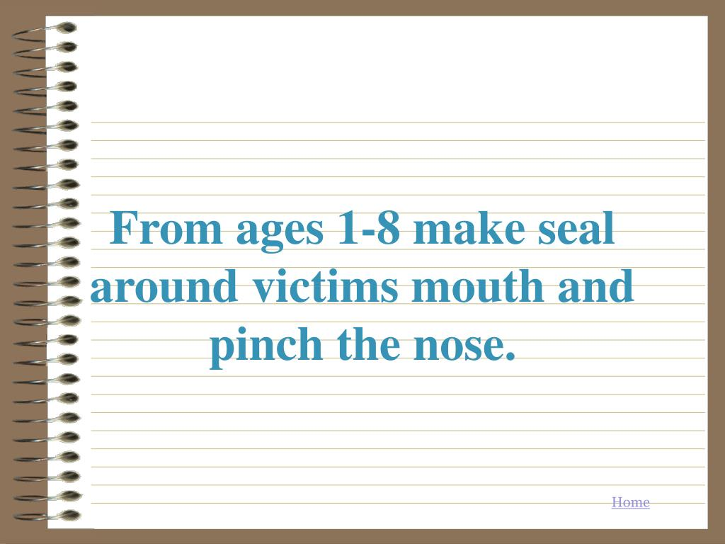 From ages 1-8 make seal around victims mouth and pinch the nose.