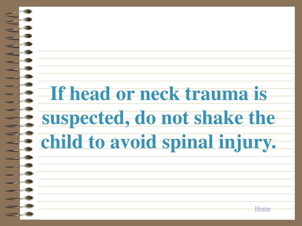 If head or neck trauma is suspected, do not shake the child to avoid spinal injury.