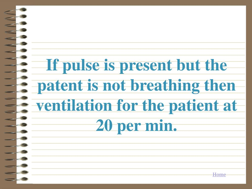 If pulse is present but the patent is not breathing then ventilation for the patient at 20 per min.