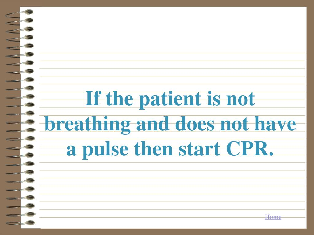 If the patient is not breathing and does not have a pulse then start CPR.