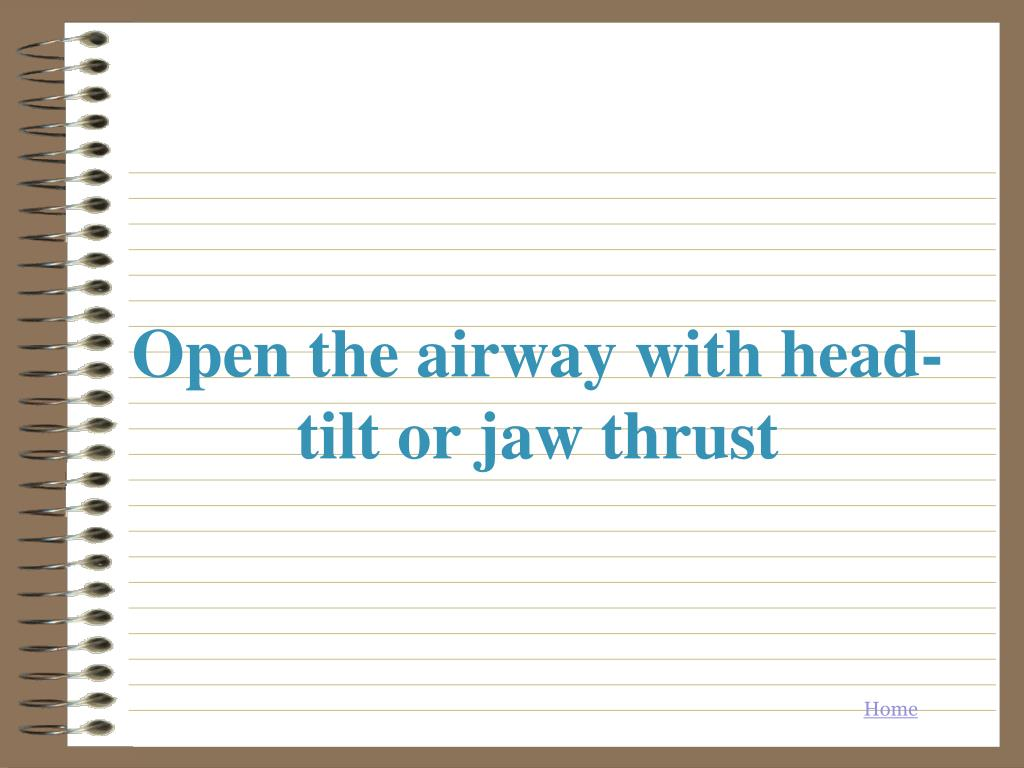 Open the airway with head-tilt or jaw thrust