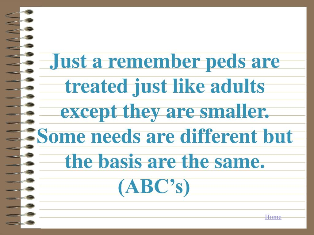 Just a remember peds are treated just like adults except they are smaller. Some needs are different but the basis are the same. (ABC's)
