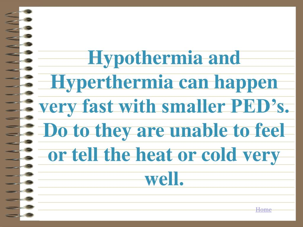 Hypothermia and Hyperthermia can happen very fast with smaller PED's. Do to they are unable to feel or tell the heat or cold very well.