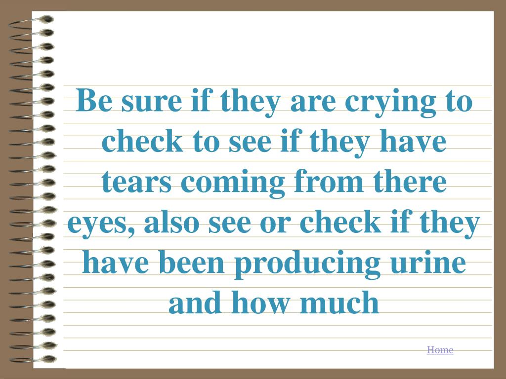 Be sure if they are crying to  check to see if they have tears coming from there eyes, also see or check if they have been producing urine and how much