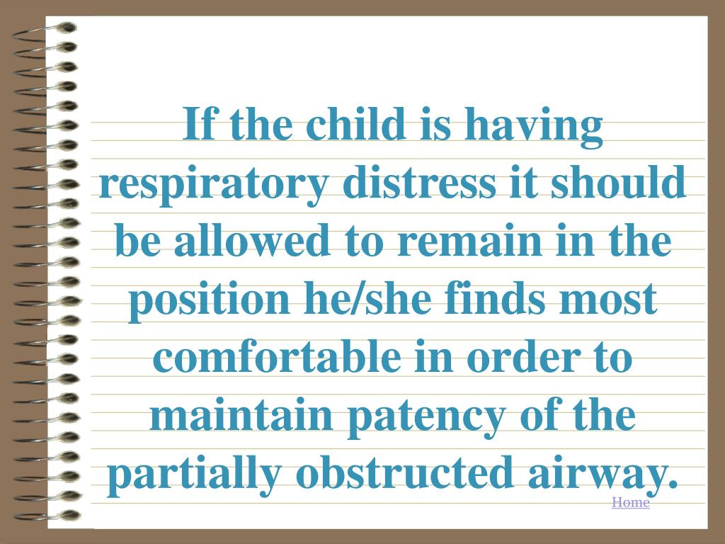 If the child is having respiratory distress it should be allowed to remain in the position he/she finds most comfortable in order to maintain patency of the partially obstructed airway.