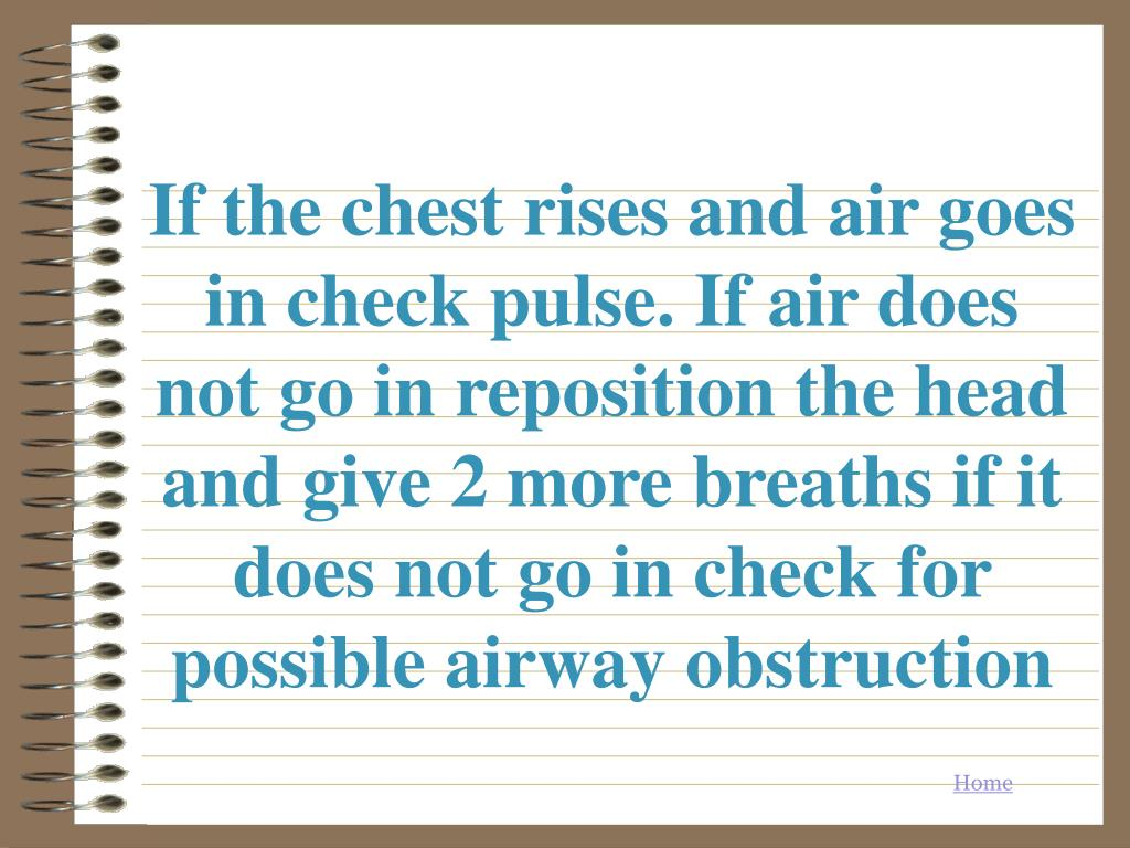 If the chest rises and air goes in check pulse. If air does not go in reposition the head and give 2 more breaths if it does not go in check for possible airway obstruction