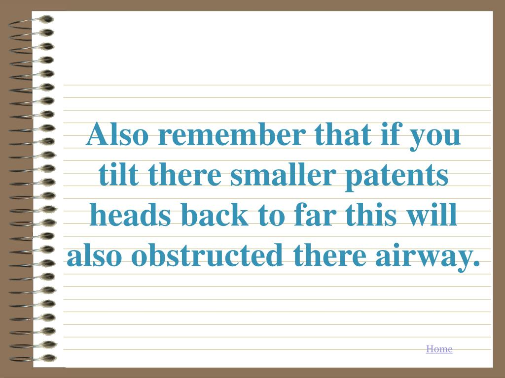Also remember that if you tilt there smaller patents heads back to far this will also obstructed there airway.