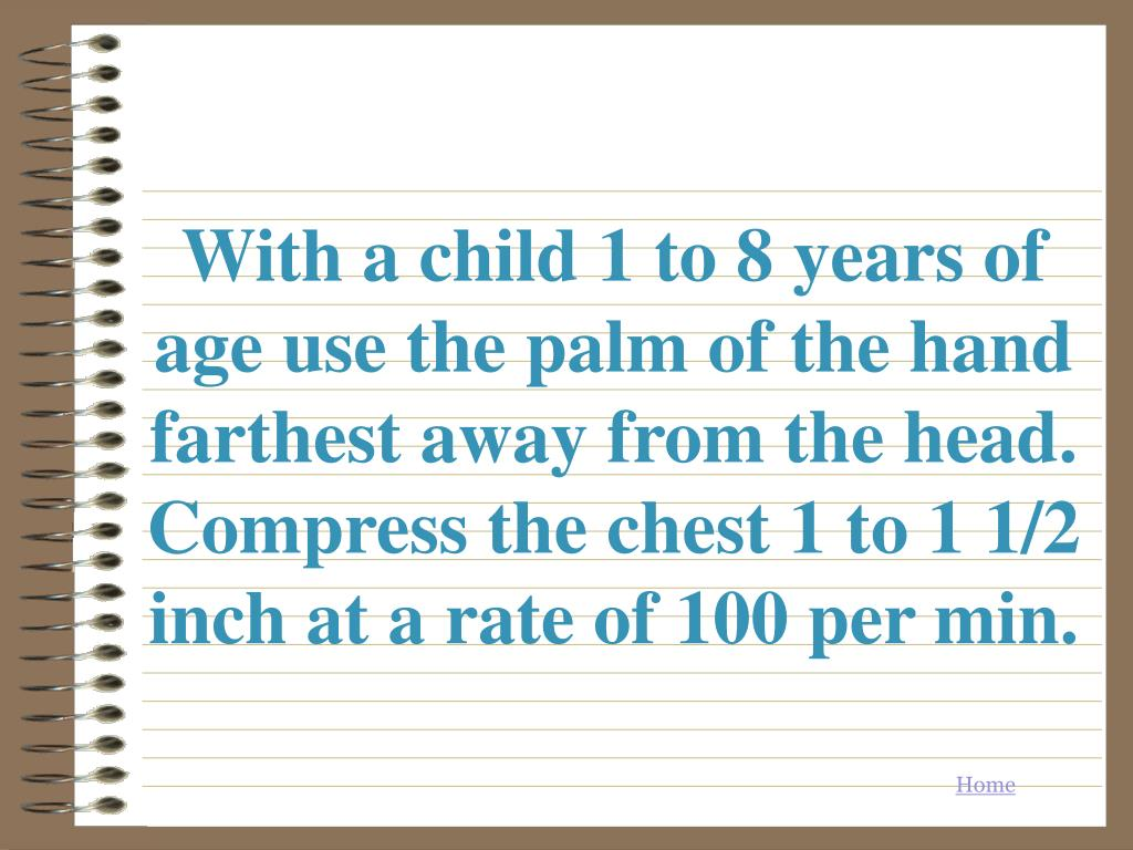 With a child 1 to 8 years of age use the palm of the hand farthest away from the head. Compress the chest 1 to 1 1/2 inch at a rate of 100 per min.
