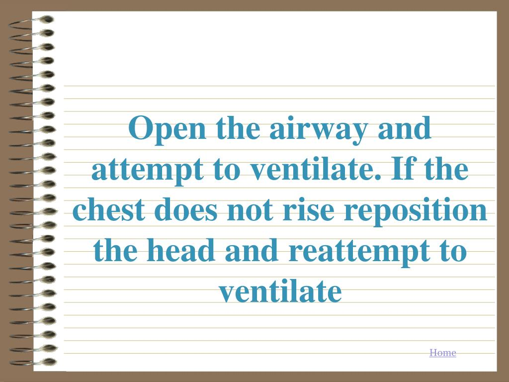 Open the airway and attempt to ventilate. If the chest does not rise reposition the head and reattempt to ventilate