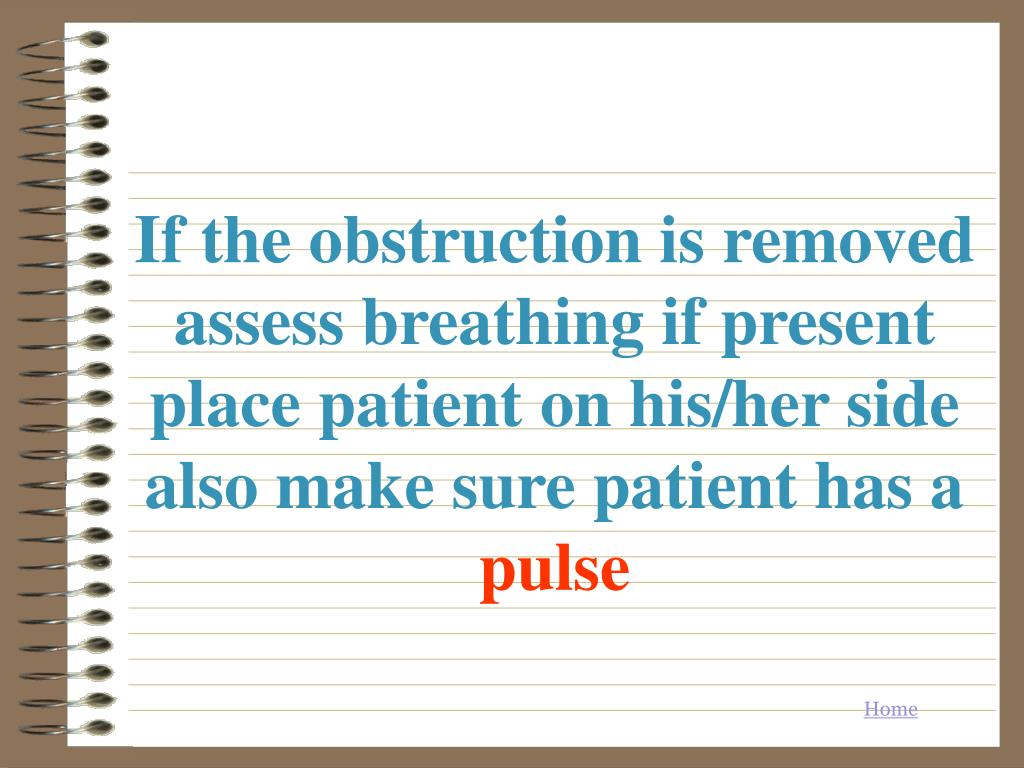 If the obstruction is removed assess breathing if present  place patient on his/her side also make sure patient has a