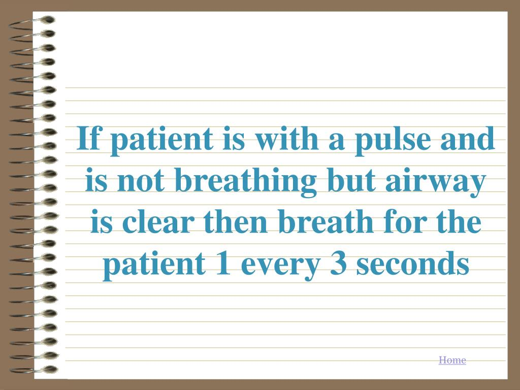 If patient is with a pulse and is not breathing but airway is clear then breath for the patient 1 every 3 seconds
