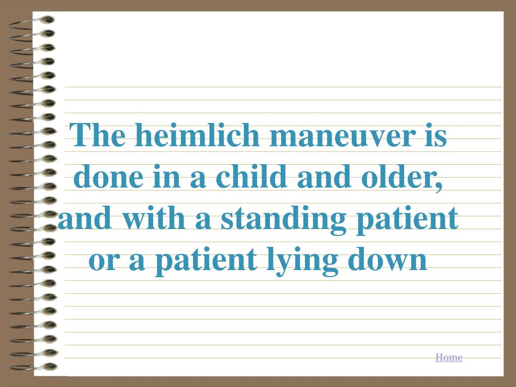 The heimlich maneuver is done in a child and older, and with a standing patient or a patient lying down