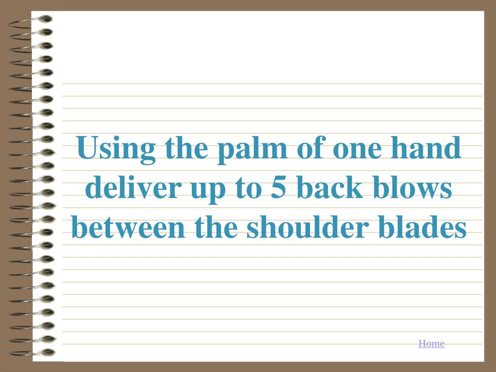 Using the palm of one hand deliver up to 5 back blows between the shoulder blades