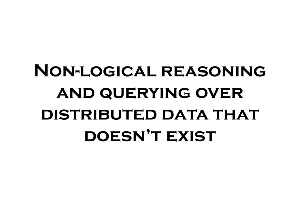 Non-logical reasoning and querying over distributed data that doesn't exist