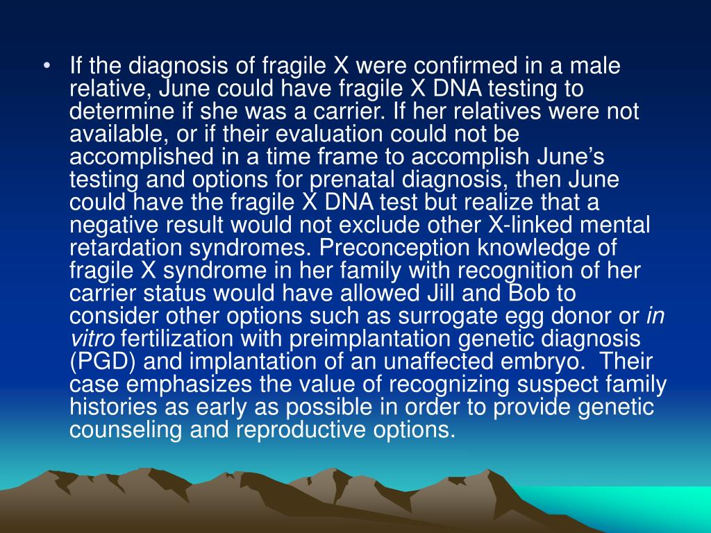 If the diagnosis of fragile X were confirmed in a male relative, June could have fragile X DNA testing to determine if she was a carrier. If her relatives were not available, or if their evaluation could not be accomplished in a time frame to accomplish June's testing and options for prenatal diagnosis, then June could have the fragile X DNA test but realize that a negative result would not exclude other X-linked mental retardation syndromes. Preconception knowledge of fragile X syndrome in her family with recognition of her carrier status would have allowed Jill and Bob to consider other options such as surrogate egg donor or