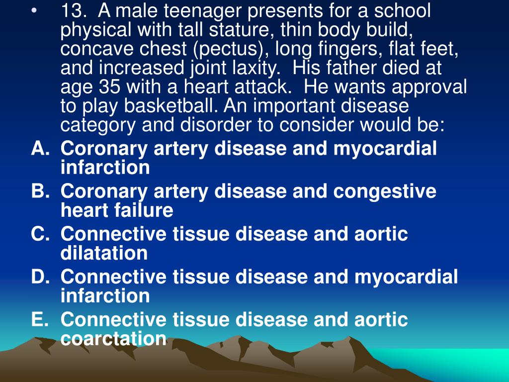13.  A male teenager presents for a school physical with tall stature, thin body build, concave chest (pectus), long fingers, flat feet, and increased joint laxity.  His father died at age 35 with a heart attack.  He wants approval to play basketball. An important disease category and disorder to consider would be: