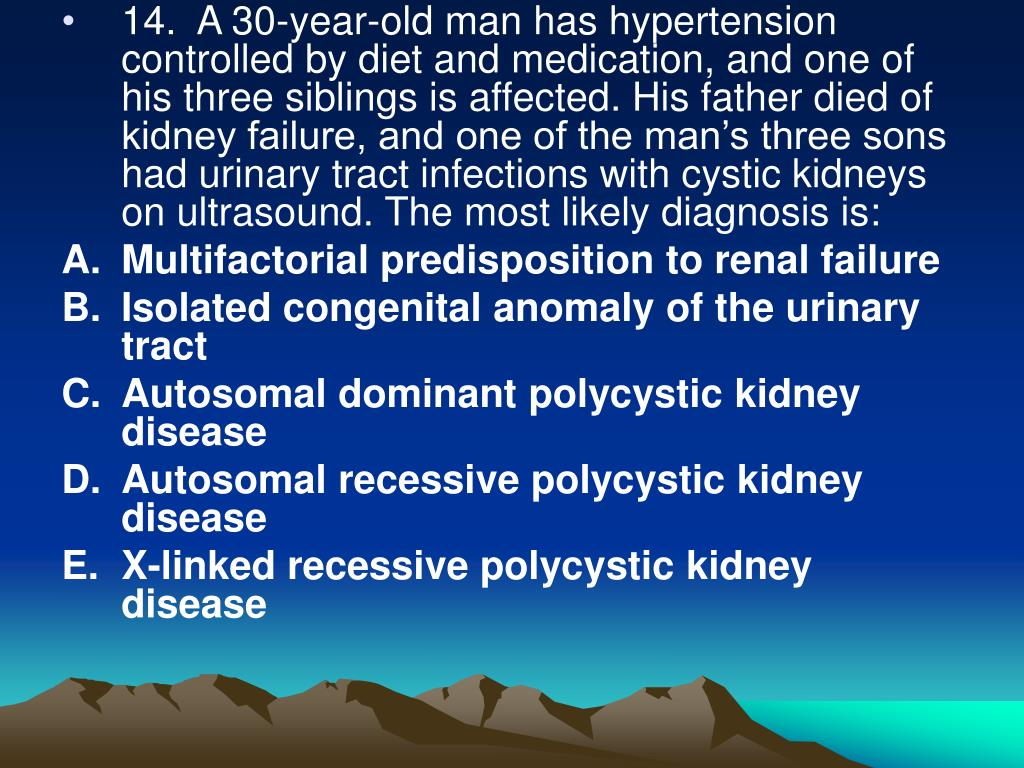 14.  A 30-year-old man has hypertension controlled by diet and medication, and one of his three siblings is affected. His father died of kidney failure, and one of the man's three sons had urinary tract infections with cystic kidneys on ultrasound. The most likely diagnosis is: