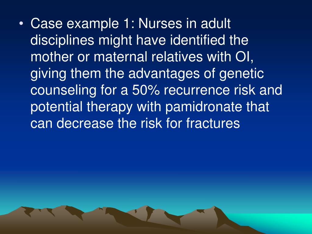 Case example 1: Nurses in adult disciplines might have identified the mother or maternal relatives with OI, giving them the advantages of genetic counseling for a 50% recurrence risk and potential therapy with pamidronate that can decrease the risk for fractures