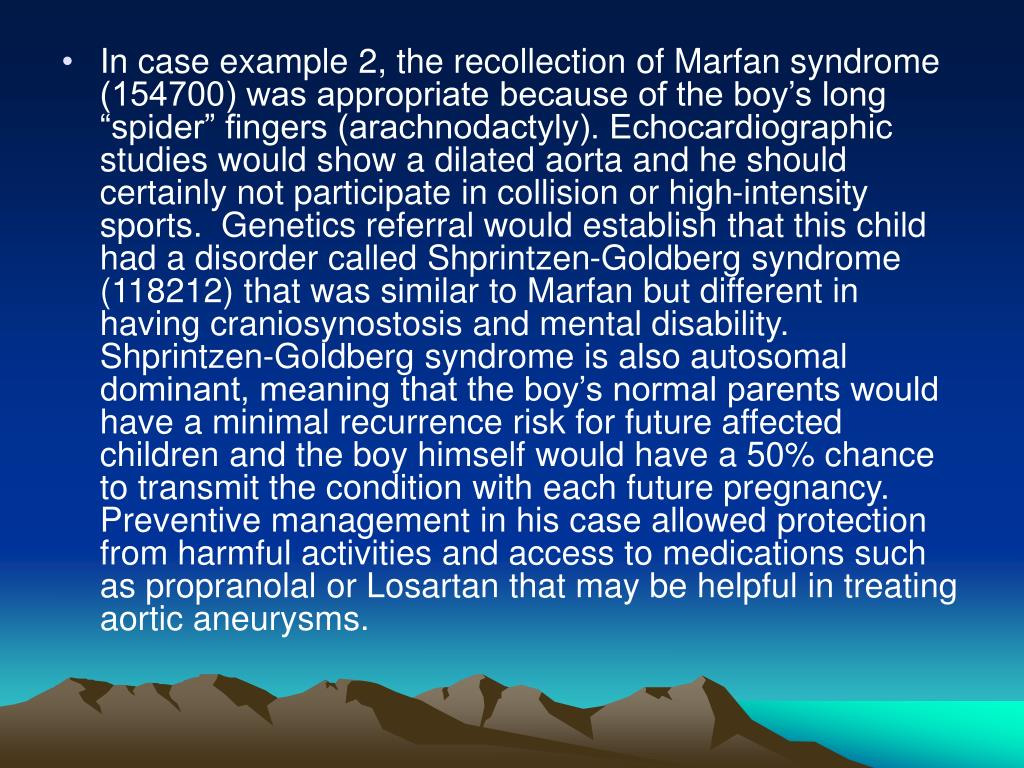 "In case example 2, the recollection of Marfan syndrome (154700) was appropriate because of the boy's long ""spider"" fingers (arachnodactyly). Echocardiographic studies would show a dilated aorta and he should certainly not participate in collision or high-intensity sports.  Genetics referral would establish that this child had a disorder called Shprintzen-Goldberg syndrome (118212) that was similar to Marfan but different in having craniosynostosis and mental disability. Shprintzen-Goldberg syndrome is also autosomal dominant, meaning that the boy's normal parents would have a minimal recurrence risk for future affected children and the boy himself would have a 50% chance to transmit the condition with each future pregnancy. Preventive management in his case allowed protection from harmful activities and access to medications such as propranolal or Losartan that may be helpful in treating aortic aneurysms."