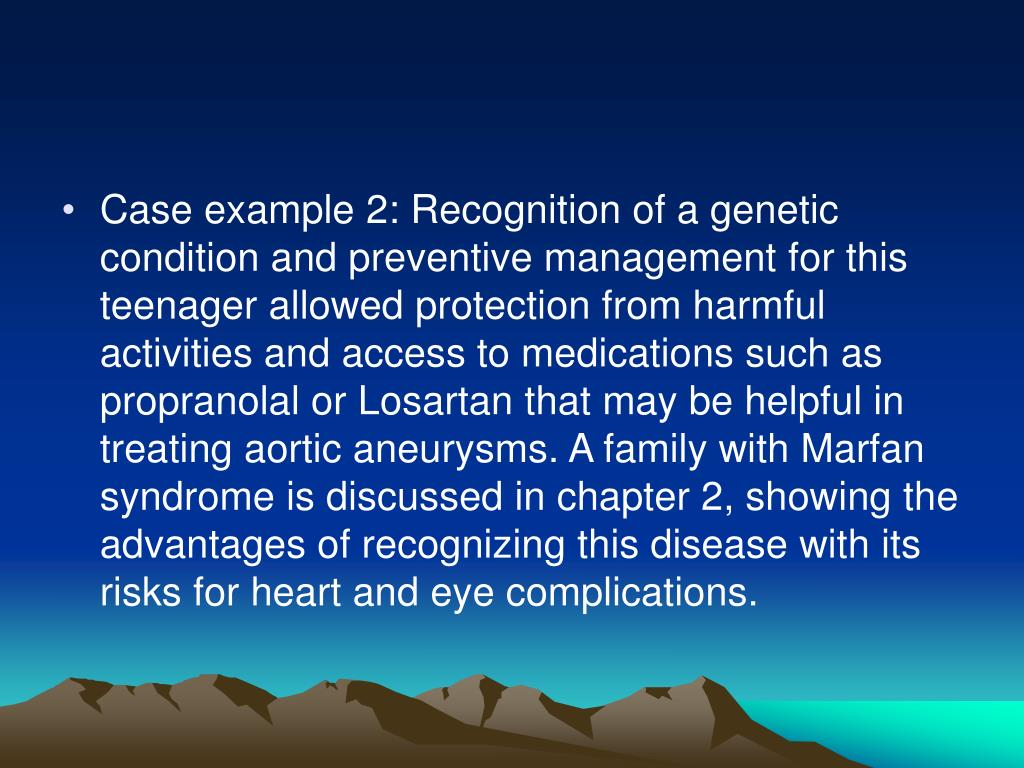 Case example 2: Recognition of a genetic condition and preventive management for this teenager allowed protection from harmful activities and access to medications such as propranolal or Losartan that may be helpful in treating aortic aneurysms. A family with Marfan syndrome is discussed in chapter 2, showing the advantages of recognizing this disease with its risks for heart and eye complications.
