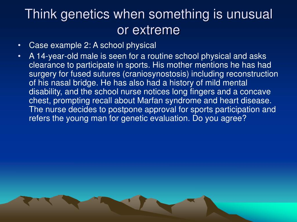 Think genetics when something is unusual or extreme