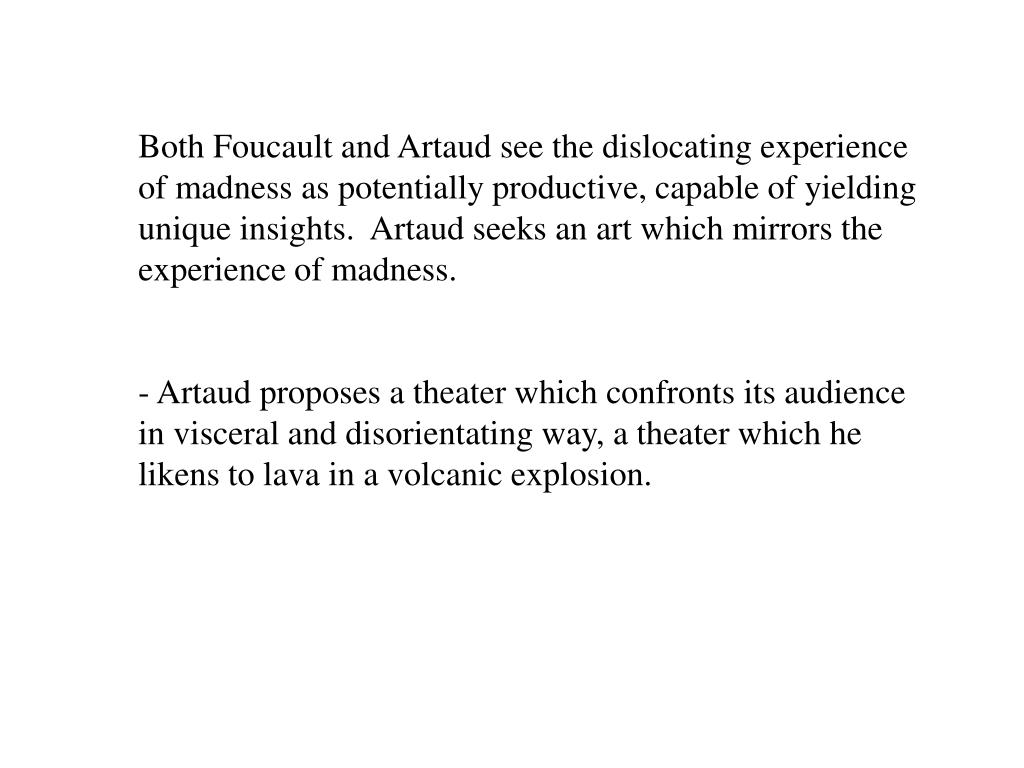 Both Foucault and Artaud see the dislocating experience of madness as potentially productive, capable of yielding unique insights.  Artaud seeks an art which mirrors the experience of madness.