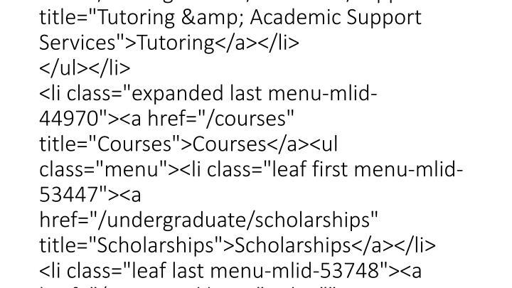 "<div class=""content""><div class=""menu-block-15 menu-name-menu-resources-earth parent-mlid-0 menu-level-1"">   <ul class=""menu""><li class=""expanded first menu-mlid-44967""><a href=""/directory"" title=""Directory"">Directory</a><ul class=""menu""><li class=""leaf first menu-mlid-44968""><a href=""/undergraduate/resources/advising"" title=""Undergraduate Advising"">Advising</a></li> <li class=""leaf last menu-mlid-44969""><a href=""/undergraduate/resources/support"" title=""Tutoring & Academic Support Services"">Tutoring</a></li> </ul></li> <li class=""expanded last menu-mlid-44970""><a href=""/courses"" title=""Courses"">Courses</a><ul class=""menu""><li class=""leaf first menu-mlid-53447""><a href=""/undergraduate/scholarships"" title=""Scholarships"">Scholarships</a></li> <li class=""leaf last menu-mlid-53748""><a href=""/resource-library"" title="""">Resource Library</a></li> </ul></li> </ul></div> </div>"