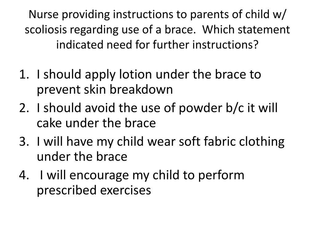 Nurse providing instructions to parents of child w/ scoliosis regarding use of a brace.  Which statement indicated need for further instructions?