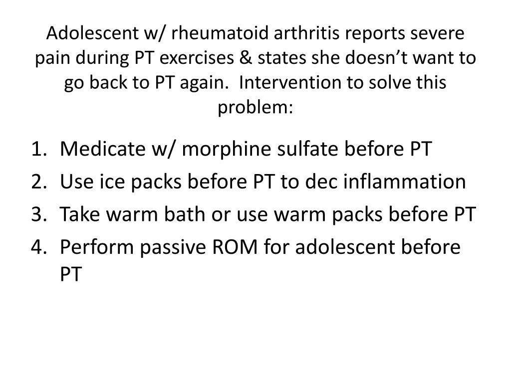 Adolescent w/ rheumatoid arthritis reports severe pain during PT exercises & states she doesn't want to go back to PT again.  Intervention to solve this problem: