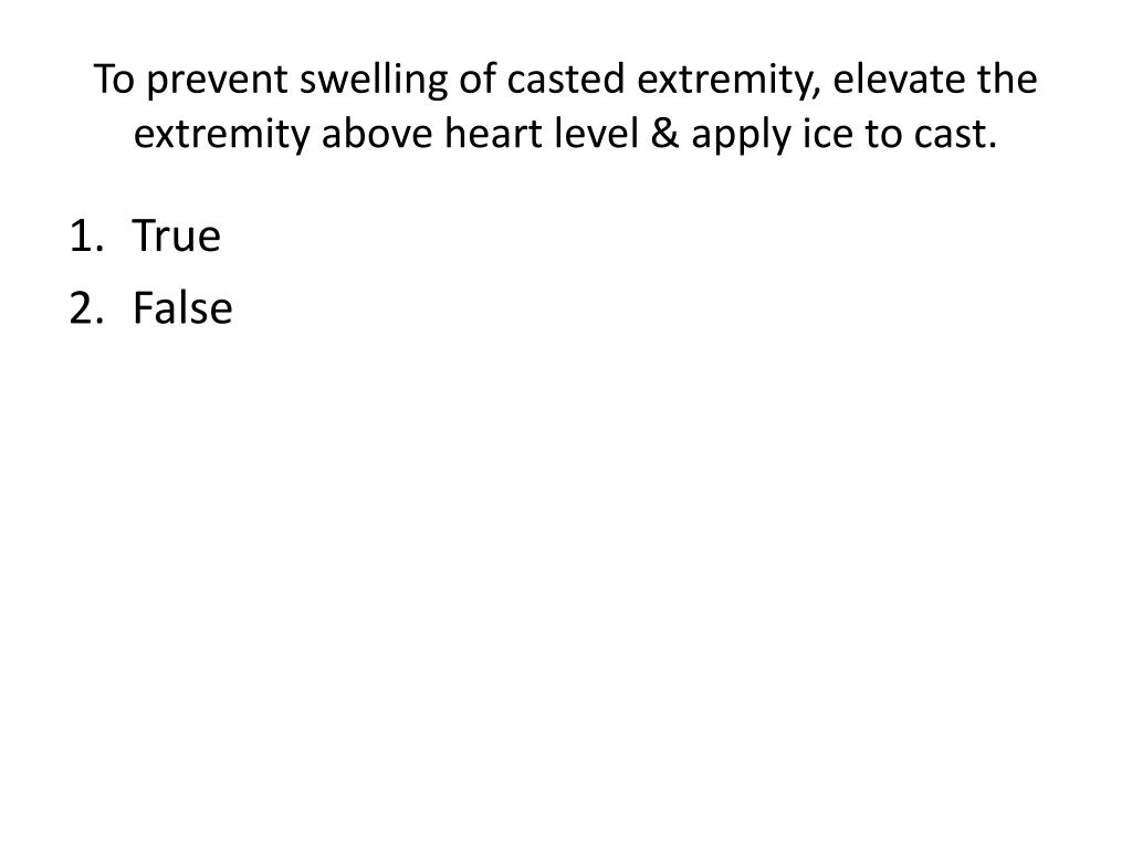 To prevent swelling of casted extremity, elevate the extremity above heart level & apply ice to cast.