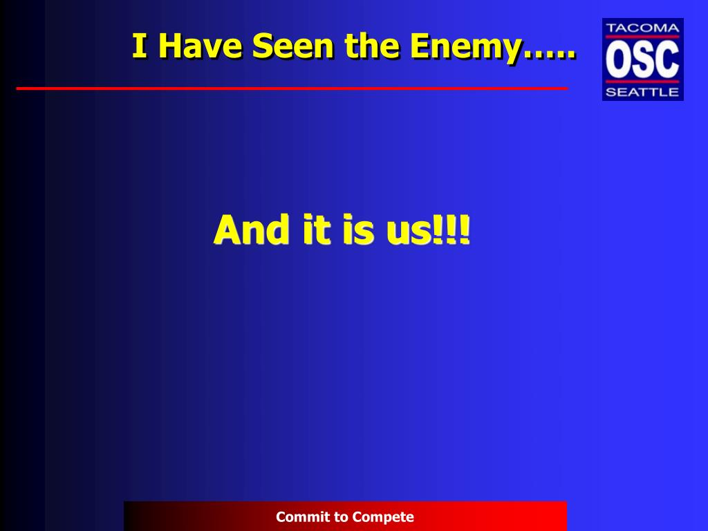 I Have Seen the Enemy…..