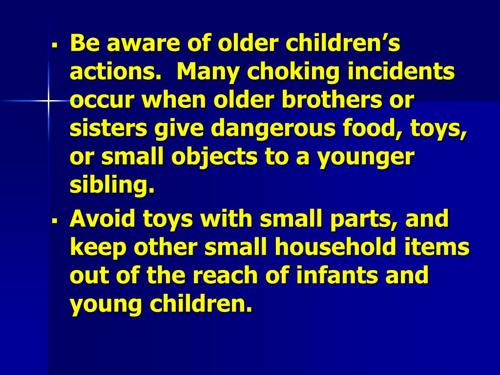 Be aware of older children's actions.  Many choking incidents occur when older brothers or sisters give dangerous food, toys, or small objects to a younger sibling.