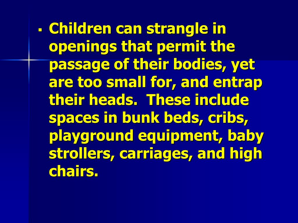 Children can strangle in openings that permit the passage of their bodies, yet are too small for, and entrap their heads.  These include spaces in bunk beds, cribs, playground equipment, baby strollers, carriages, and high chairs.