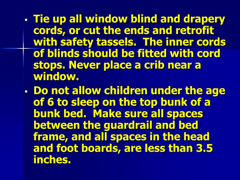 Tie up all window blind and drapery cords, or cut the ends and retrofit with safety tassels.  The inner cords of blinds should be fitted with cord stops. Never place a crib near a window.