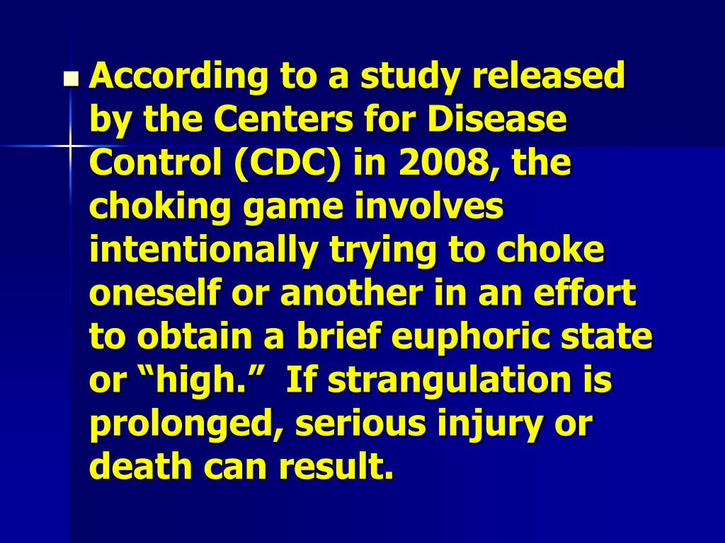 "According to a study released by the Centers for Disease Control (CDC) in 2008, the choking game involves intentionally trying to choke oneself or another in an effort to obtain a brief euphoric state or ""high.""  If strangulation is prolonged, serious injury or death can result."